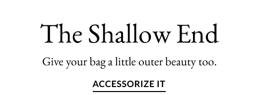 The Shallow End | ACCESSORIZE IT