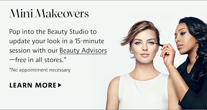 Mini Makeovers  | Pop into the Beauty Studio to update your look in a 15-minute session with our Beauty Advisors—free in all stores.* *No appointment necessary | LEARN MORE >