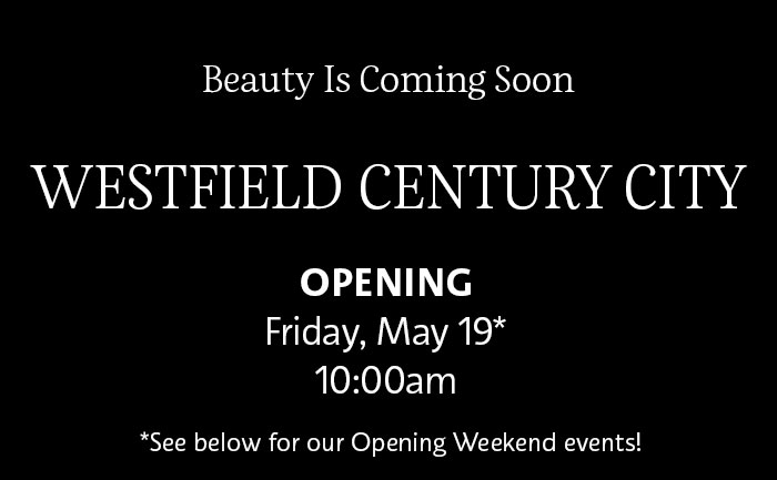 Beauty Is Coming Soon | WESTFIELD CENTURY CITY | OPENING | Friday, May 19* | 10:00am | See below for our Opening Weekend events!