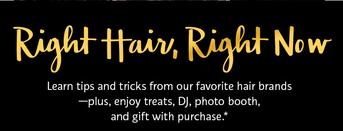 Right Hair, Right Now | Learn tips and tricks from our favorite hair brands—plus, enjoy treats, DJ, photo booth, and gift with purchase.*