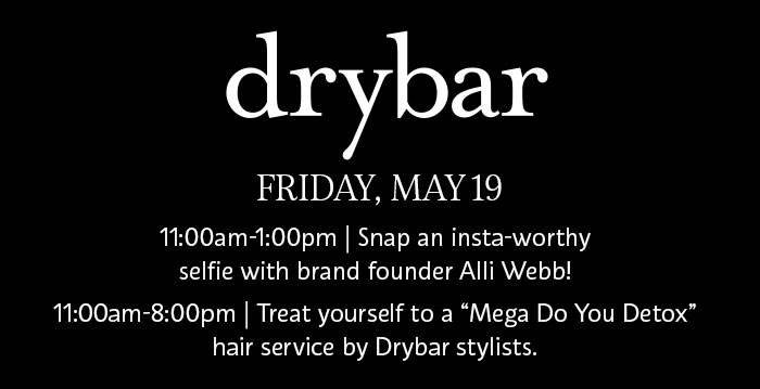 "drybar | FRIDAY, MAY 19 | 11:00am-1:00pm | Snap an insta-worthy selfie with brand founder Alli Webb! 11:00am-8:00pm | Treat yourself to a ""Mega Do You Detox"" hair service by Drybar stylists."
