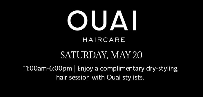 OUAI HAIRCARE | SATURDAY, MAY 20 | 11:00am-6:00pm | Enjoy a complimentary dry-styling hair session with Ouai stylists.