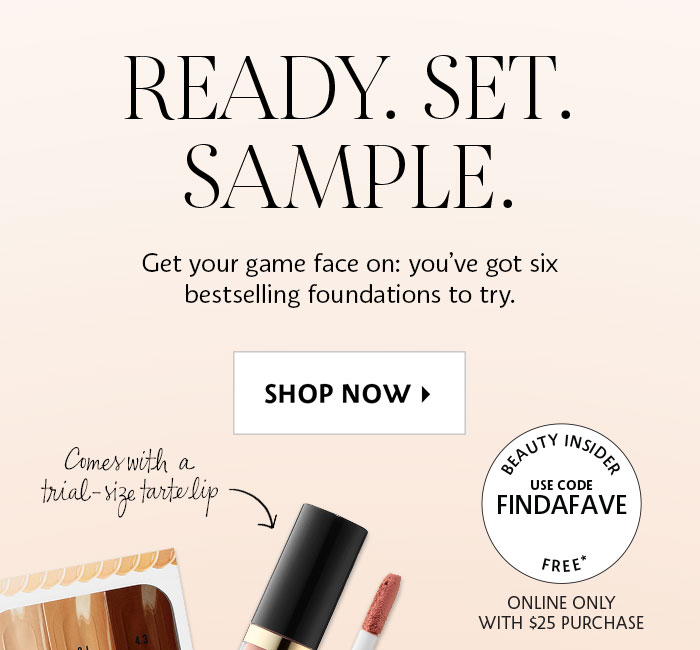 READY. SET. SAMPLE. Get your game face on: you've got six bestselling foundations to try. SHOP NOW > Comes with a trial-size tarte lip | BEAUTY INSIDER | USE CODE FINDAFAVE | FREE* | ONLINE ONLY WITH $25 PURCHASE