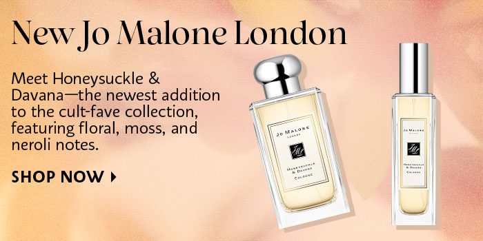 New Jo Malone London | Meet Honeysuckle & Davana—the newest addition to the cult-fave collection, featuring floral, moss, and neroli notes. SHOP NOW >