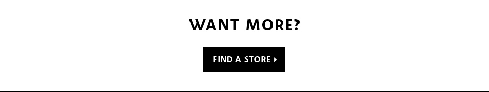 WANT MORE? FIND A STORE >