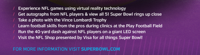 Experience NFL games using virtual reality technology | Get autographs from NFL players & view all 51 Super Bowl rings up close | Take a photo with the Vince Lombardi Trophy | Learn football skills from the pros during clinics at the Play Football Field | Run the 40-yard dash against NFL players on a giant LED screen | Visit the NFL Shop presented by Visa for all things Super Bowl! | FOR MORE INFORMATION VISIT SUPERBOWL.COM