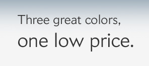 Three great colors, one low price.