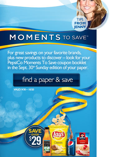 Moments to Save Look for your PepsiCo Moments to Save coupon Booklet in the Sept 30th Sunday paper.