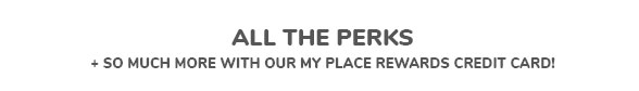 ALL THE PERKS | + SO MUCH MORE WITH OUR MY PLACE REWARDS CREDIT CARD!