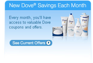 New Dove® Savings Each Month Every month, you'll have access to valuable Dove coupons and offers. See Current Offers