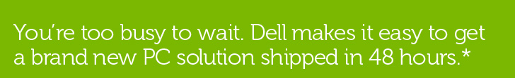 You're too busy to wait. Dell makes it easy to get a brand new PC solution shipped in 48 hours.*