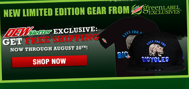 NEW LIMITED EDITION GEAR FROM MTN DEW GREEN LABEL EXCLUSIVES(TM). DEWsletter Exclusive: Get Free Shipping Now Through August 20th! SHOP NOW >
