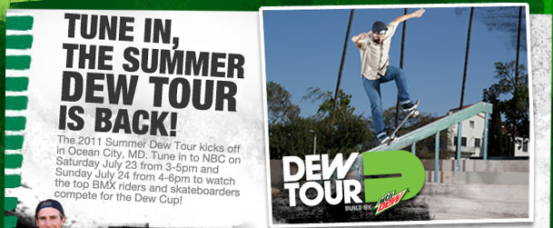TUNE IN, THE SUMMER DEW TOUR IS BACK! The 2011 Summer Dew Tour kicks off in Ocean City, MD. Tune in to NBC on Saturday July 23 from 3-5pm and Sunday July 24 from 4-6pm to watch the top BMX riders and skateboarders compete for the Dew Cup! DEW TOUR Built By mtn DEW(TM).