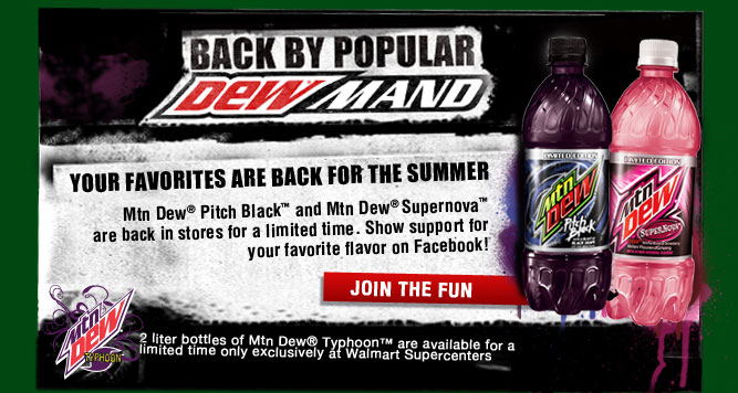 Back by popular DEWmand: Your favorites are back for the summer! Mtn Dew(R), Pitch Black(TM) and Mtn Dew(R) Supernova(TM) are back in stores for a limited time. Show support for your favorite flavor on Facebook! Join the Fun!