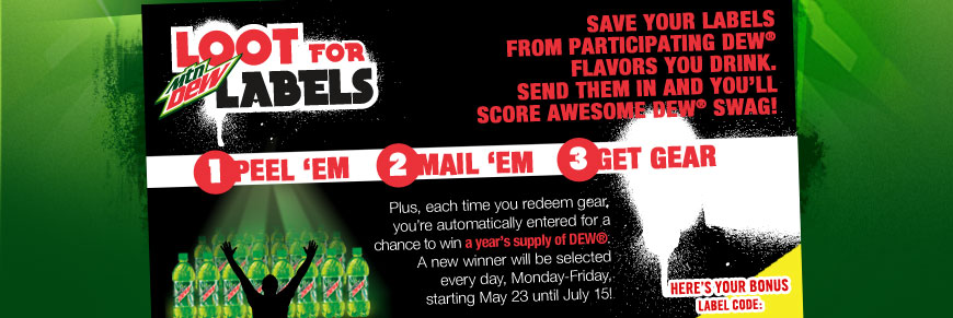 Loot for Labels. Save your labels from participating DEW(R) flavors you drink. Send them in and you'll score awesome DEW(R) swag! 1. Peel 'em 2. Mail 'em 3. Get Gear. Plus, each time you redeem gear, you're automatically entered for a chance to win a year's supply of DEW(R). A new winner will be selected every day, Monday-Friday, starting May 23 until July 15! Here's Your Bonus Label Code: