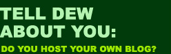 Tell Dew about you: Do you host your own blog?